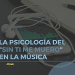 """La psicología del """"sin ti me muero"""" en la música"""