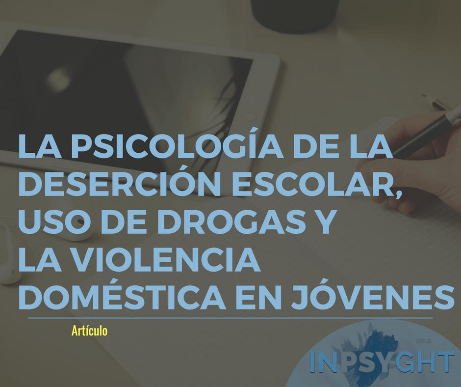 La psicología de la deserción escolar, uso de drogas y violencia doméstica en jóvenes.